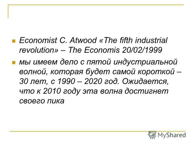 Economist C. Atwood «The fifth industrial revolution» – The Economis 20/02/1999 мы имеем дело с пятой индустриальной волной, которая будет самой короткой – 30 лет, с 1990 – 2020 год. Ожидается, что к 2010 году эта волна достигнет своего пика