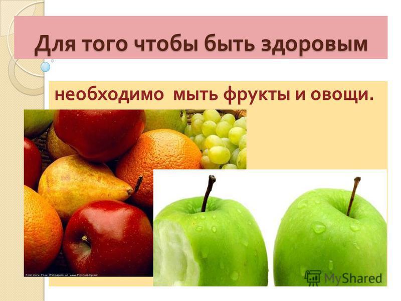Для того чтобы быть здоровым необходимо мыть фрукты и овощи.