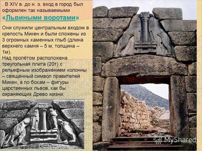 . В XIV в. до н. э. вход в город был оформлен так называемыми «Львиными воротами»Львиными воротами Они служили центральным входом в крепость Микен и были сложены из 3 огромных каменных глыб (длина верхнего камня – 5 м, толщина – 1 м). Над пролётом ра