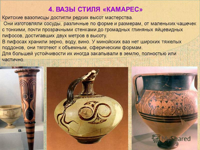 Критские вазописцы достигли редких высот мастерства. Они изготовляли сосуды, различные по форме и размерам, от маленьких чашечек с тонкими, почти прозрачными стенками до громадных глиняных яйцевидных пифосов, достигавших двух метров в высоту. В пифос