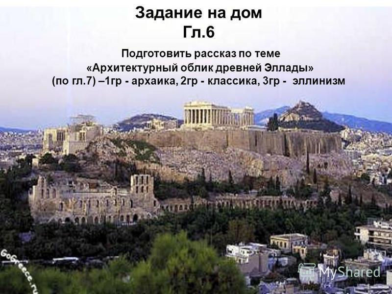 Задание на дом Гл.6 Подготовить рассказ по теме «Архитектурный облик древней Эллады» (по гл.7) –1 гр - архаика, 2 гр - классика, 3 гр - эллинизм