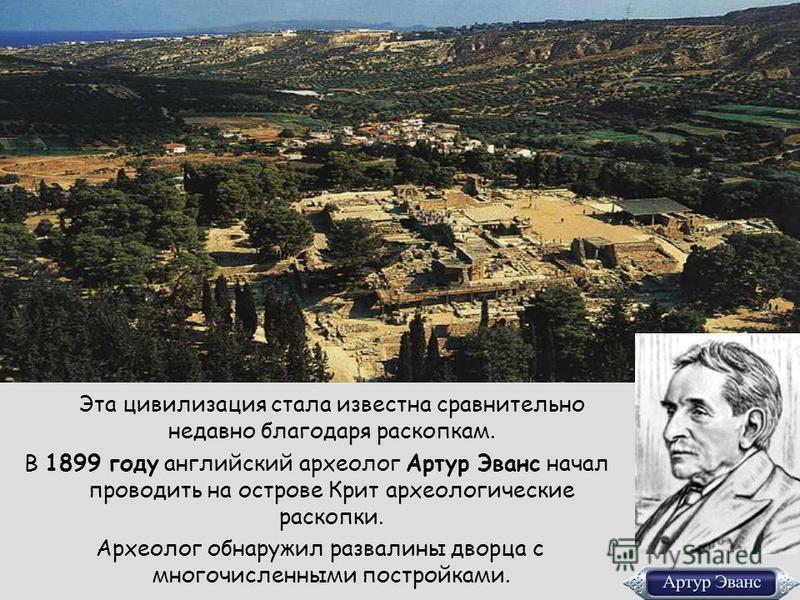 Эта цивилизация стала известна сравнительно недавно благодаря раскопкам. В 1899 году английский археолог Артур Эванс начал проводить на острове Крит археологические раскопки. Археолог обнаружил развалины дворца с многочисленными постройками.