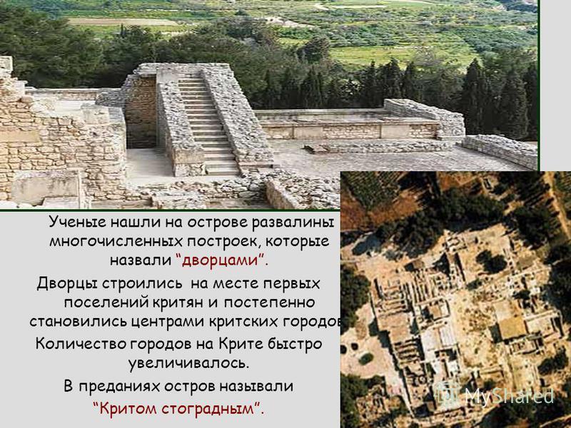 Ученые нашли на острове развалины многочисленных построек, которые назвали дворцами. Дворцы строились на месте первых поселений критян и постепенно становились центрами критских городов. Количество городов на Крите быстро увеличивалось. В преданиях о