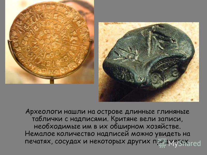 Археологи нашли на острове длинные глиняные таблички с надписями. Критяне вели записи, необходимые им в их обширном хозяйстве. Немалое количество надписей можно увидеть на печатях, сосудах и некоторых других предметах.