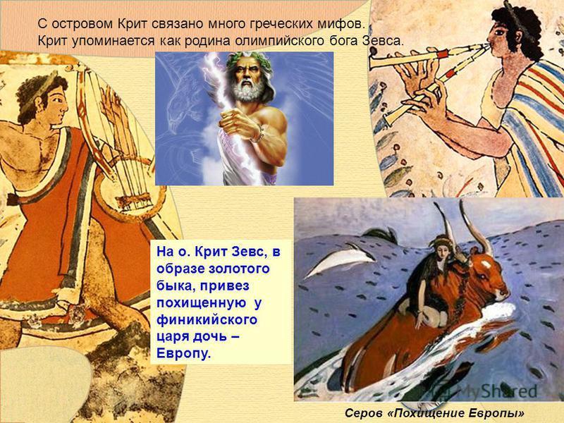 На о. Крит Зевс, в образе золотого быка, привез похищенную у финикийского царя дочь – Европу. С островом Крит связано много греческих мифов. Крит упоминается как родина олимпийского бога Зевса. Серов «Похищение Европы»