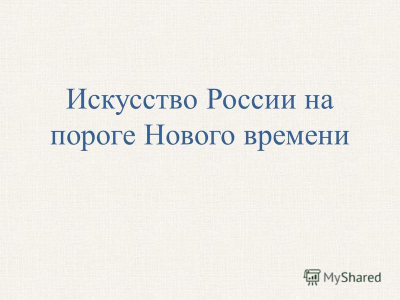 Искусство России на пороге Нового времени