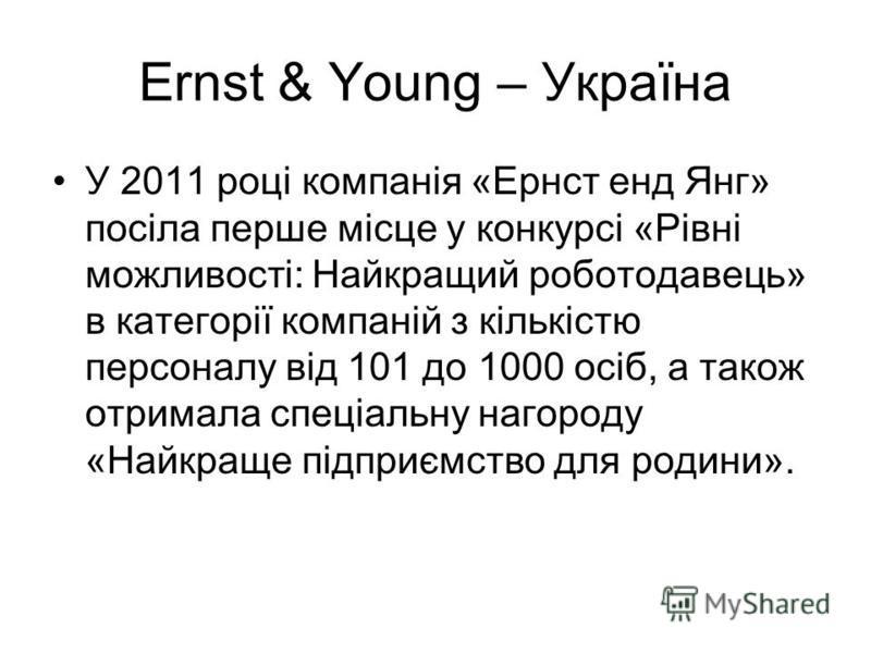 Ernst & Young – Україна У 2011 році компанія «Ернст енд Янг» посіла перше місце у конкурсі «Рівні можливості: Найкращий роботодавець» в категорії компаній з кількістю персоналу від 101 до 1000 осіб, а також отримала спеціальну нагороду «Найкраще підп