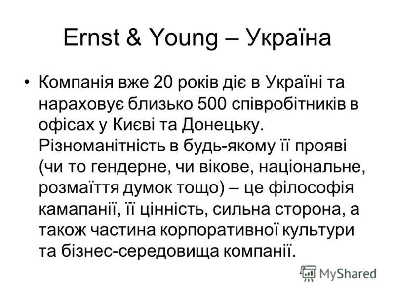 Ernst & Young – Україна Компанія вже 20 років діє в Україні та нараховує близько 500 співробітників в офісах у Києві та Донецьку. Різноманітність в будь-якому її прояві (чи то гендерне, чи вікове, національне, розмаїття думок тощо) – це філософія кам