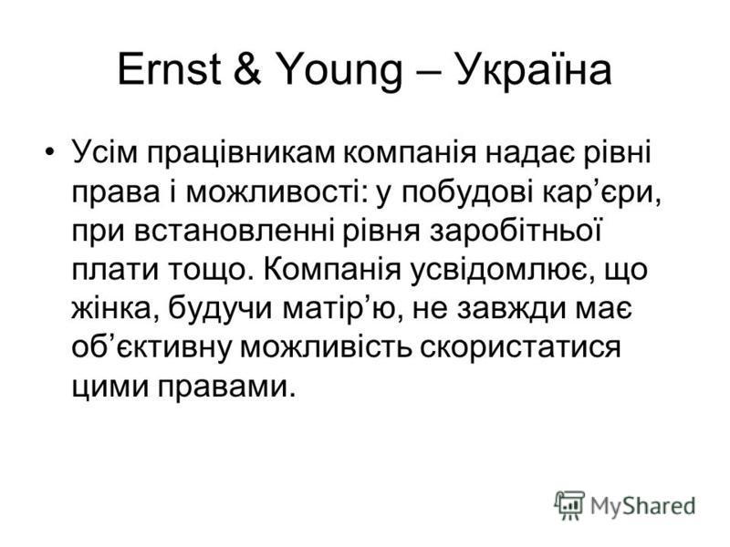 Ernst & Young – Україна Усім працівникам компанія надає рівні права і можливості: у побудові карєри, при встановленні рівня заробітньої плати тощо. Компанія усвідомлює, що жінка, будучи матірю, не завжди має обєктивну можливість скористатися цими пра