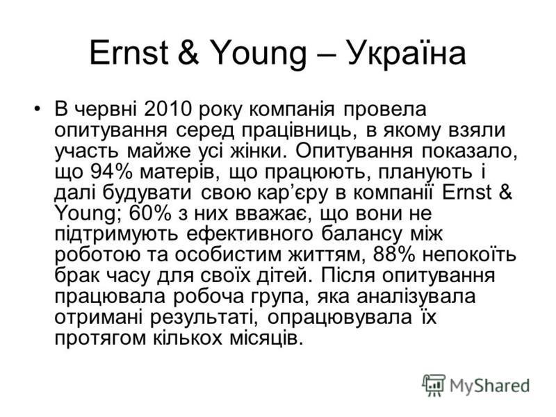 Ernst & Young – Україна В червні 2010 року компанія провела опитування серед працівниць, в якому взяли участь майже усі жінки. Опитування показало, що 94% матерів, що працюють, планують і далі будувати свою карєру в компанії Ernst & Young; 60% з них