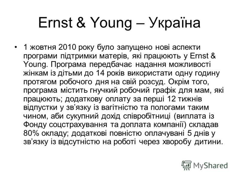 Ernst & Young – Україна 1 жовтня 2010 року було запущено нові аспекти програми підтримки матерів, які працюють у Ernst & Young. Програма передбачає надання можливості жінкам із дітьми до 14 років використати одну годину протягом робочого дня на свій