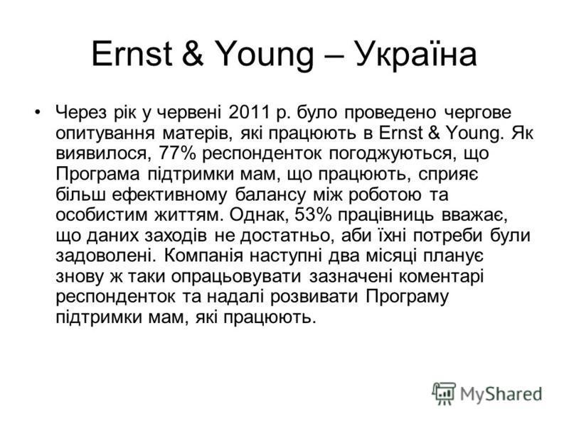 Ernst & Young – Україна Через рік у червені 2011 р. було проведено чергове опитування матерів, які працюють в Ernst & Young. Як виявилося, 77% респонденток погоджуються, що Програма підтримки мам, що працюють, сприяє більш ефективному балансу між роб