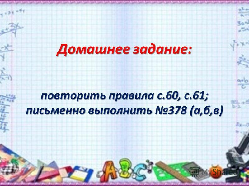 Домашнее задание: повторить правила с.60, с.61; письменно выполнить 378 (а,б,в)