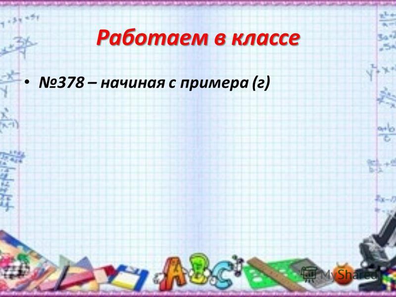 Работаем в классе 378 – начиная с примера (г)