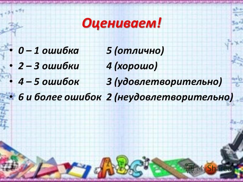 Оцениваем! 0 – 1 ошибка 5 (отлично) 2 – 3 ошибки 4 (хорошо) 4 – 5 ошибок 3 (удовлетворительно) 6 и более ошибок 2 (неудовлетворительно)