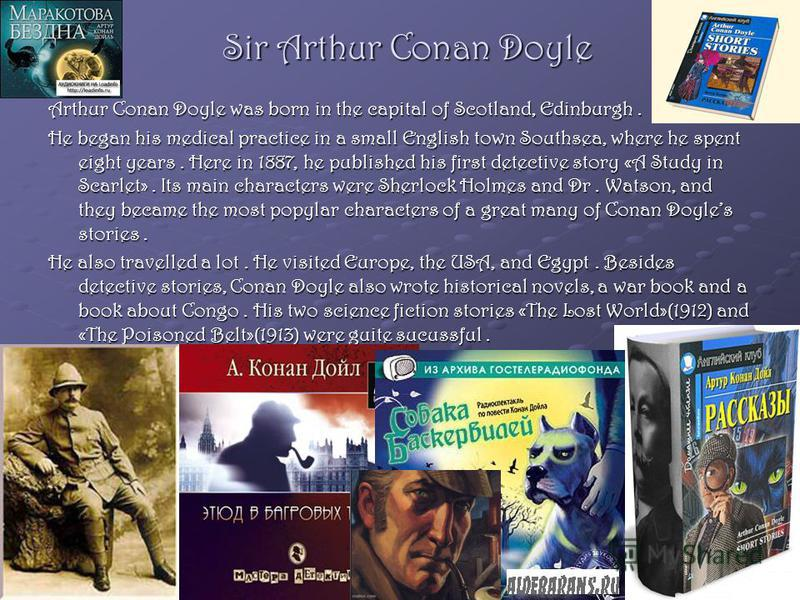 Sir Arthur Conan Doyle Arthur Conan Doyle was born in the capital of Scotland, Edinburgh. He began his medical practice in a small English town Southsea, where he spent eight years. Here in 1887, he published his first detective story «A Study in Sca