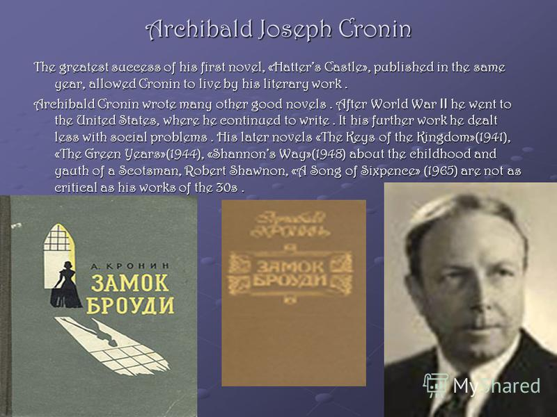 Archibald Joseph Cronin The greatest success of his first novel, «Hatters Castle», published in the same year, allowed Cronin to live by his literary work. Archibald Cronin wrote many other good novels. After World War II he went to the United States