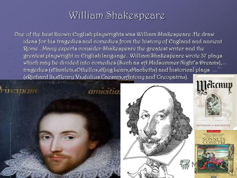 William Shakespeare One of the best known English playwrights was William Shakespeare.He draw ideas for his tragedies and comedies from the history of England and ancient Rome. Many experts consider Shakespeare the greatest writer and the greatest pl