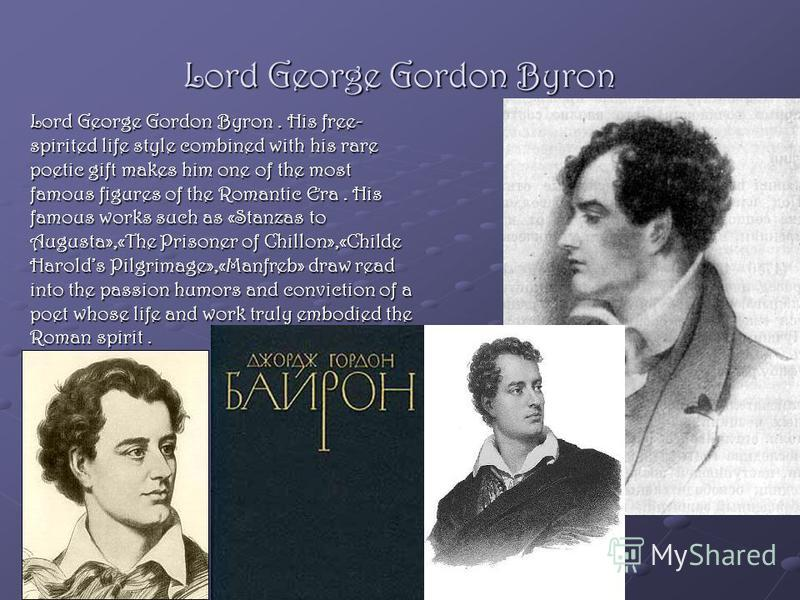 Lord George Gordon Byron Lord George Gordon Byron. His free- spirited life style combined with his rare poetic gift makes him one of the most famous figures of the Romantic Era. His famous works such as «Stanzas to Augusta»,«The Prisoner of Chillon»,