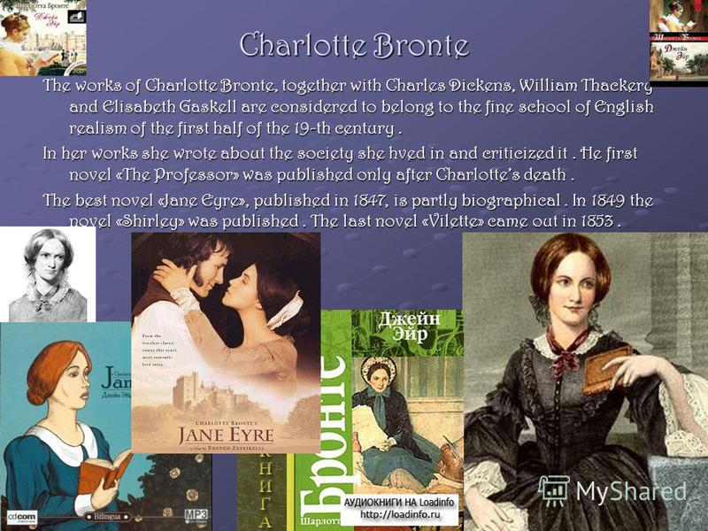 Charlotte Bronte The works of Charlotte Bronte, together with Charles Dickens, William Thackery and Elisabeth Gaskell are considered to belong to the fine school of English realism of the first half of the 19-th century. In her works she wrote about