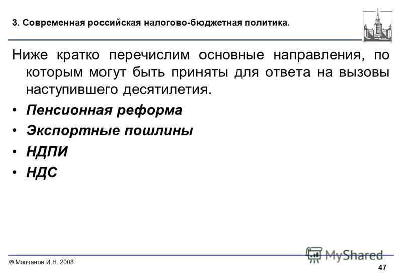 47 Молчанов И.Н. 2008 3. Современная российская налогово-бюджетная политика. Ниже кратко перечислим основные направления, по которым могут быть приняты для ответа на вызовы наступившего десятилетия. Пенсионная реформа Экспортные пошлины НДПИ НДС