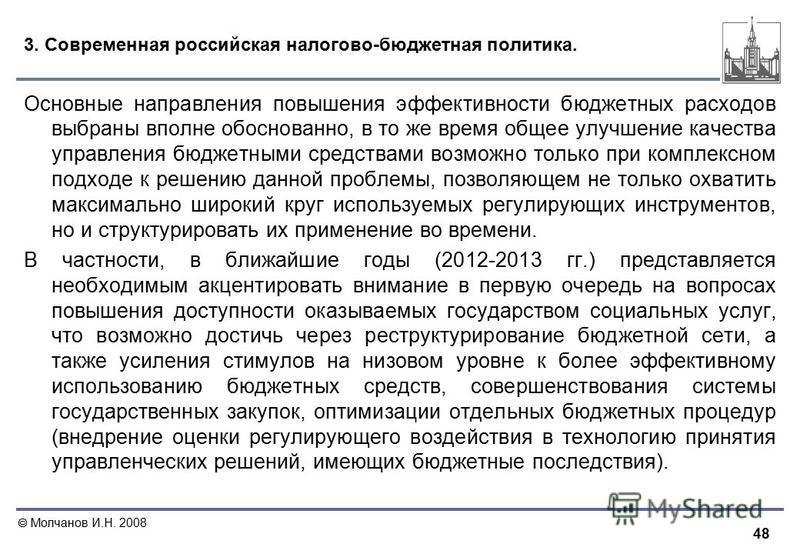 48 Молчанов И.Н. 2008 3. Современная российская налогово-бюджетная политика. Основные направления повышения эффективности бюджетных расходов выбраны вполне обоснованно, в то же время общее улучшение качества управления бюджетными средствами возможно