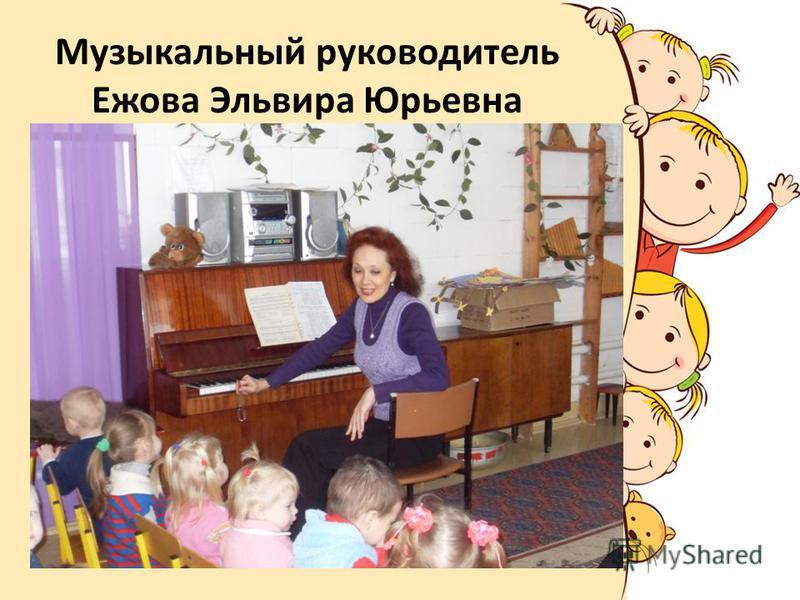 Музыкальный руководитель Ежова Эльвира Юрьевна