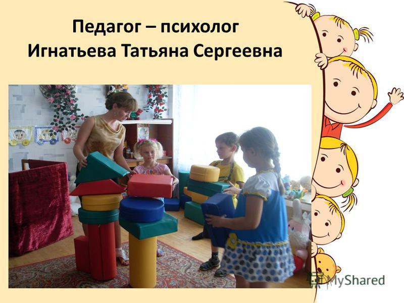 Педагог – психолог Игнатьева Татьяна Сергеевна