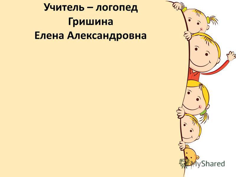 Учитель – логопед Гришина Елена Александровна