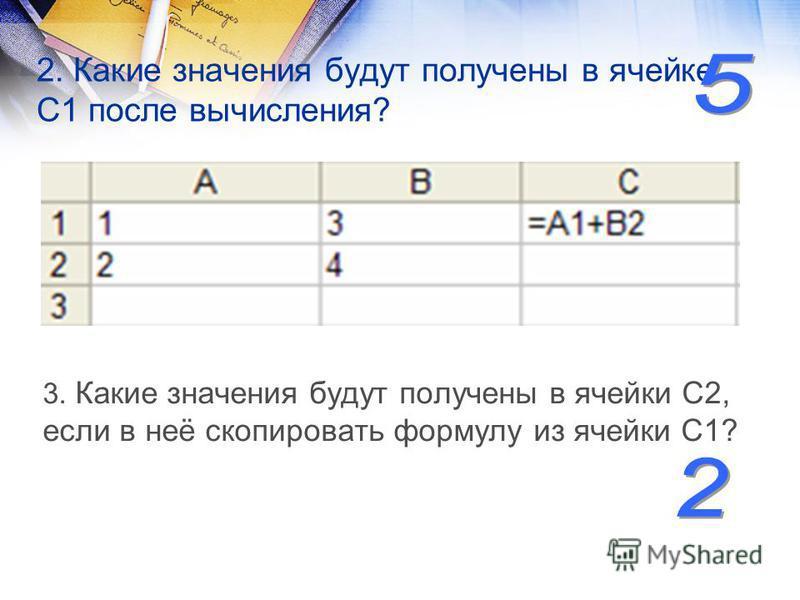 2. Какие значения будут получены в ячейке С1 после вычисления? 3. Какие значения будут получены в ячейки С2, если в неё скопировать формулу из ячейки С1?