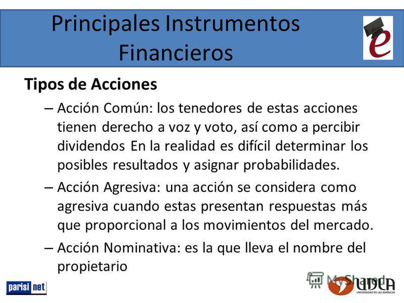 Principales Instrumentos Financieros Tipos de Acciones – Acción Común: los tenedores de estas acciones tienen derecho a voz y voto, así como a percibir dividendos En la realidad es difícil determinar los posibles resultados y asignar probabilidades.