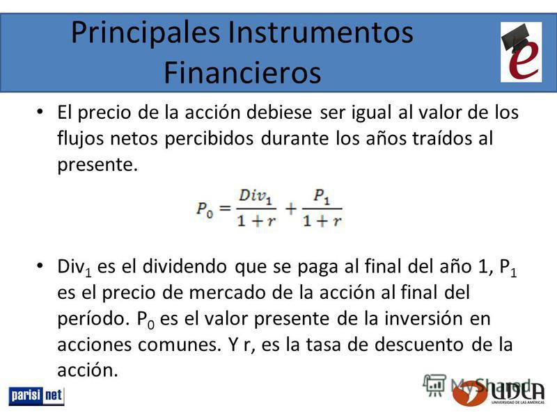 Principales Instrumentos Financieros El precio de la acción debiese ser igual al valor de los flujos netos percibidos durante los años traídos al presente. Div 1 es el dividendo que se paga al final del año 1, P 1 es el precio de mercado de la acción
