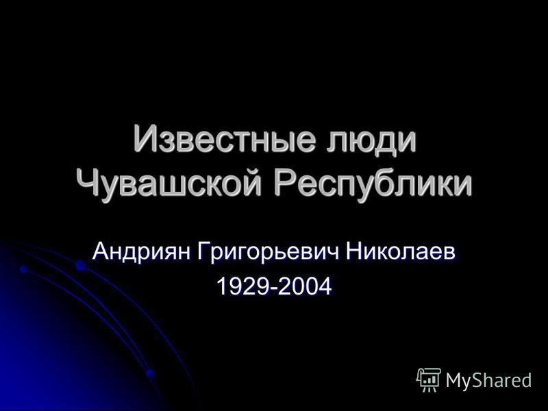 Известные люди Чувашской Республики Андриян Григорьевич Николаев 1929-2004