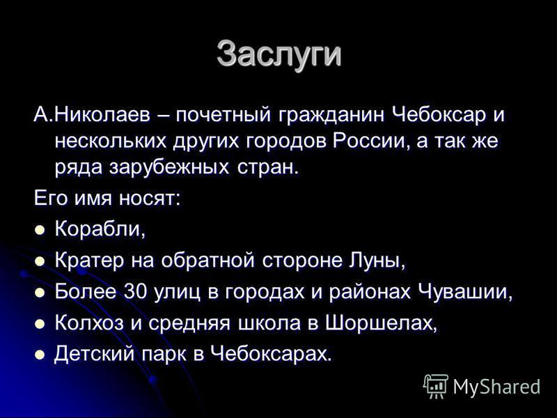 Заслуги А.Николаев – почетный гражданин Чебоксар и нескольких других городов России, а так же ряда зарубежных стран. Его имя носят: Корабли, Корабли, Кратер на обратной стороне Луны, Кратер на обратной стороне Луны, Более 30 улиц в городах и районах