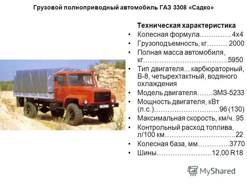 Грузовой полноприводный автомобиль ГАЗ 3308 «Садко» Техническая характеристика Колесная формула………….. 4 х 4 Грузоподъемность, кг……… 2000 Полная масса автомобиля, кг……………………………….5950 Тип двигателя... карбюраторный, В-8, четырехтактный, водяного охлажд