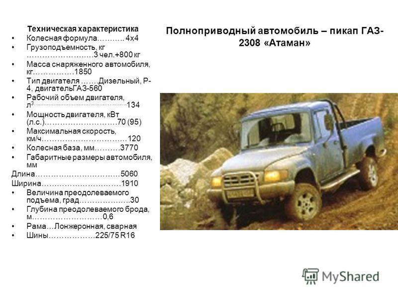 Полноприводный автомобиль – пикап ГАЗ- 2308 «Атаман» Техническая характеристика Колесная формула……….. 4 х 4 Грузоподъемность, кг ………………….….3 чел.+800 кг Масса снаряженного автомобиля, кг…………….1850 Тип двигателя …….Дизельный, Р- 4, двигательГАЗ-560 Ра