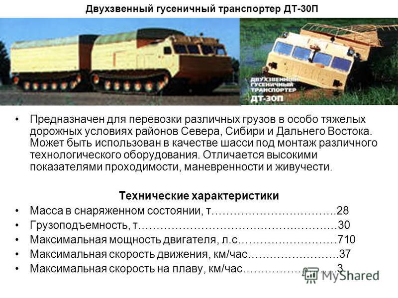 Двухзвенный гусеничный транспортер ДТ-30П Предназначен для перевозки различных грузов в особо тяжелых дорожных условиях районов Севера, Сибири и Дальнего Востока. Может быть использован в качестве шасси под монтаж различного технологического оборудов