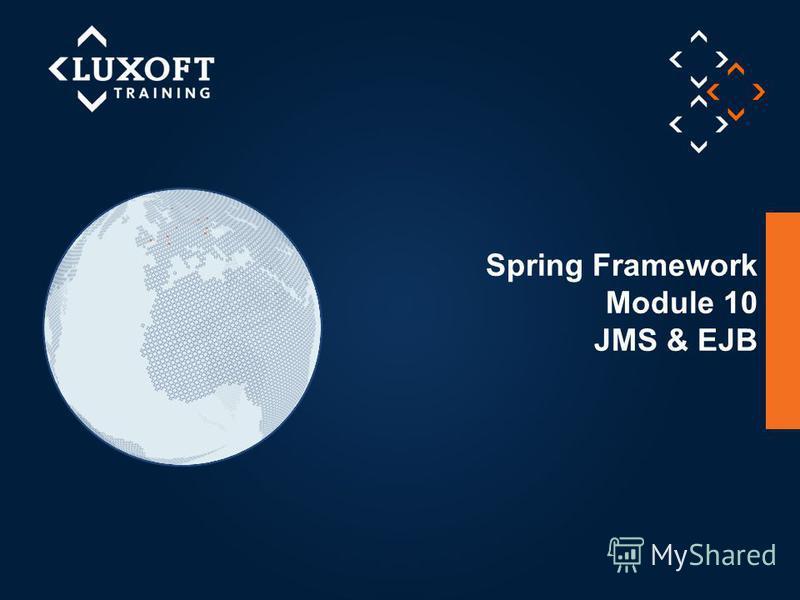 1 © Luxoft Training 2013 Spring Framework Module 10 JMS & EJB
