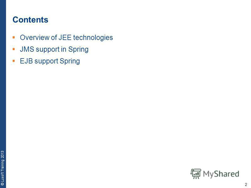 2 © Luxoft Training 2013 Contents Overview of JEE technologies JMS support in Spring EJB support Spring