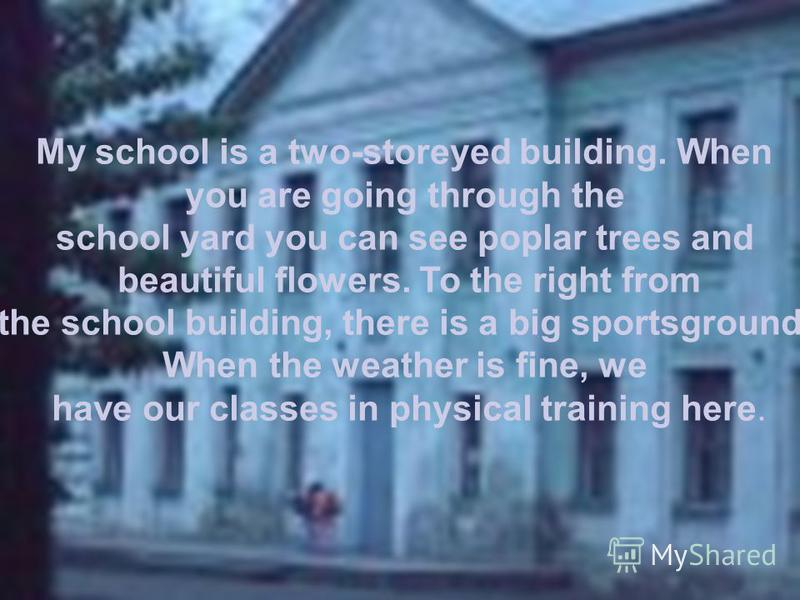 My school is a two-storeyed building. When you are going through the school yard you can see poplar trees and beautiful flowers. To the right from the school building, there is a big sportsground. When the weather is fine, we have our classes in phys