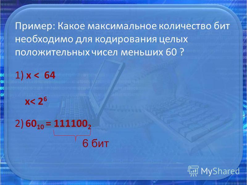 Пример: Какое максимальное количество бит необходимо для кодирования целых положительных чисел меньших 60 ? 1) х < 64 х< 2 6 2) 60 10 = 111100 2 6 бит