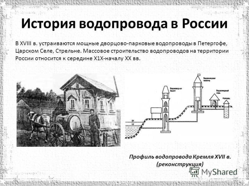 История водопровода в России В XVIII в. устраиваются мощные дворцово-парковые водопроводы в Петергофе, Царском Селе, Стрельне. Массовое строительство водопроводов на территории России относится к середине Х1Х-началу XX вв. Профиль водопровода Кремля