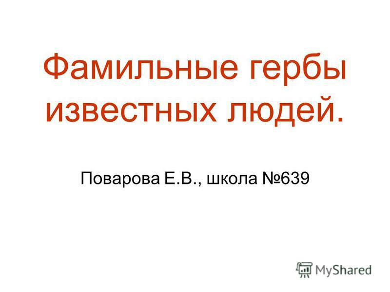 Фамильные гербы известных людей. Поварова Е.В., школа 639