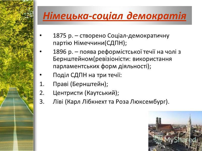 ProPowerPoint.Ru Німецька-соціал демократія 1875 р. – створено Соціал-демократичну партію Німеччини(СДПН); 1896 р. – поява реформістської течії на чолі з Бернштейном(ревізіоністи: використання парламентських форм діяльності); Поділ СДПН на три течії: