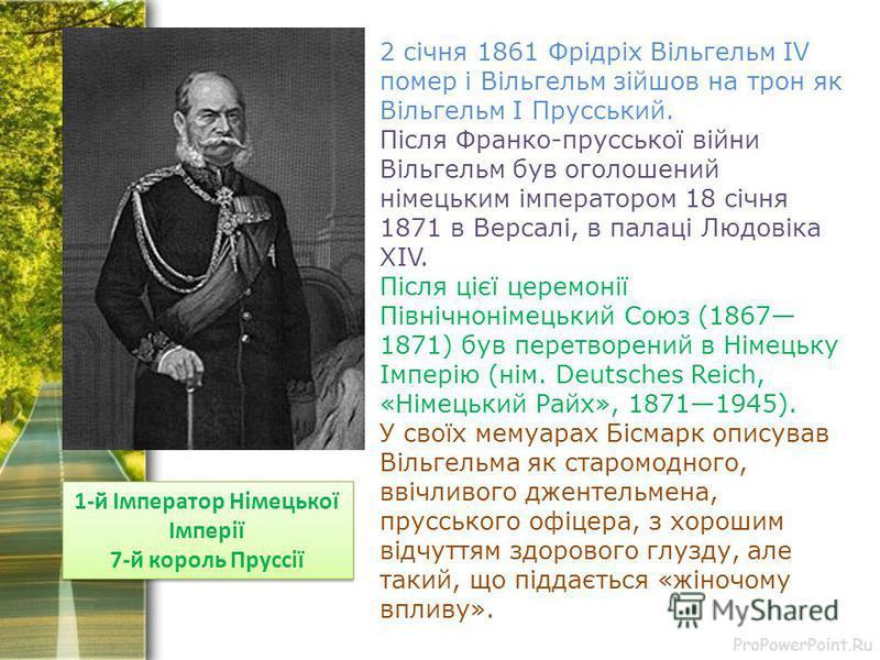 ProPowerPoint.Ru 1-й Імператор Німецької Імперії 7-й король Пруссії 1-й Імператор Німецької Імперії 7-й король Пруссії 2 січня 1861 Фрідріх Вільгельм IV помер і Вільгельм зійшов на трон як Вільгельм I Прусський. Після Франко-прусської війни Вільгельм