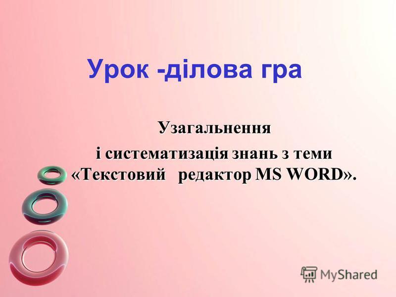 Урок -ділова гра Узагальнення і систематизація знань з теми «Текстовий редактор MS WORD».
