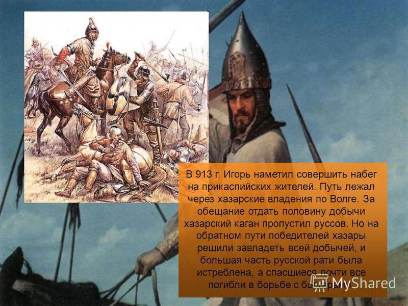 В 913 г. Игорь наметил совершить набег на прикаспийских жителей. Путь лежал через хазарские владения по Волге. За обещание отдать половину добычи хазарский каган пропустил руссов. Но на обратном пути победителей хазары решили завладеть всей добычей,