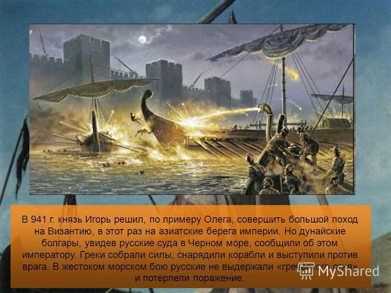 В 941 г. князь Игорь решил, по примеру Олега, совершить большой поход на Византию, в этот раз на азиатские берега империи. Но дунайские болгары, увидев русские суда в Черном море, сообщили об этом императору. Греки собрали силы, снарядили корабли и в
