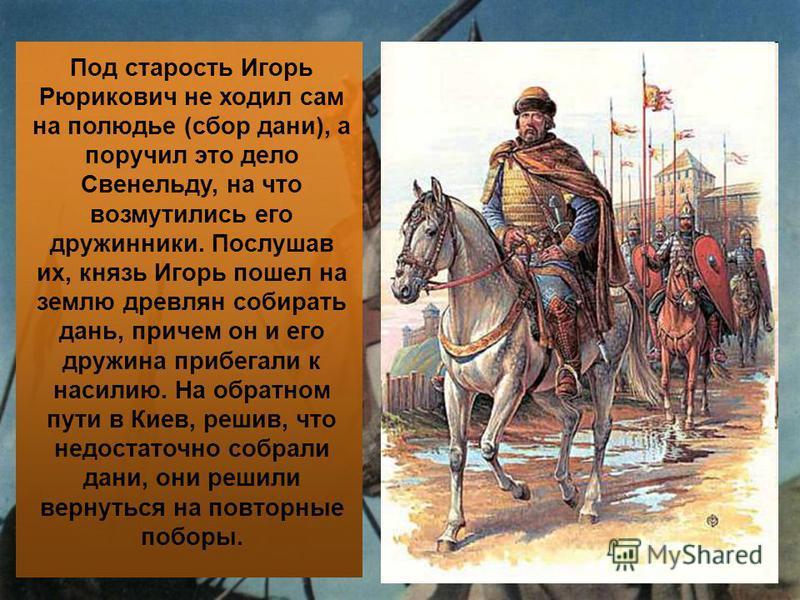 Под старость Игорь Рюрикович не ходил сам на полюдье (сбор дани), а поручил это дело Свенельду, на что возмутились его дружинники. Послушав их, князь Игорь пошел на землю древлян собирать дань, причем он и его дружина прибегали к насилию. На обратном