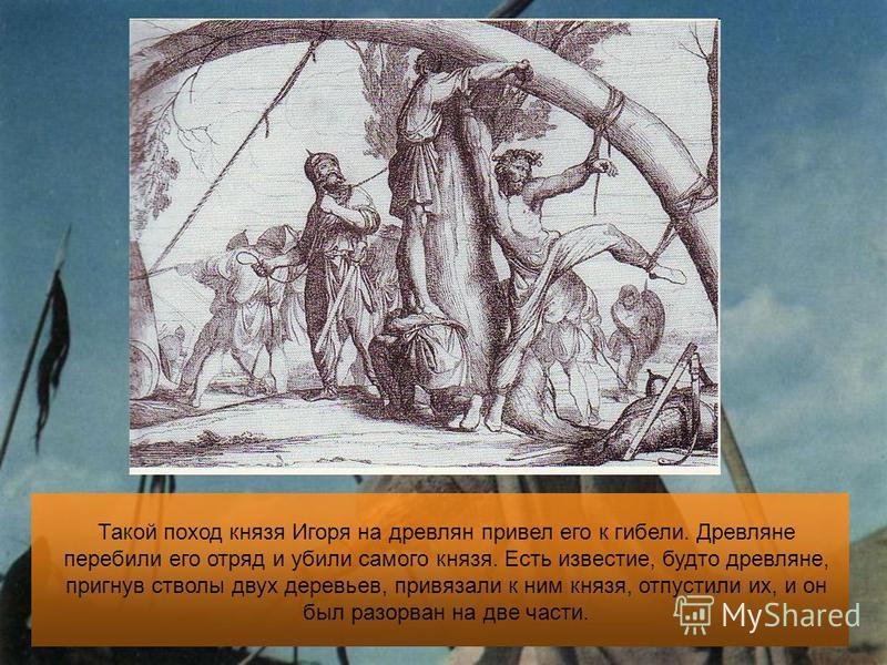 Такой поход князя Игоря на древлян привел его к гибели. Древляне перебили его отряд и убили самого князя. Есть известие, будто древляне, пригнув стволы двух деревьев, привязали к ним князя, отпустили их, и он был разорван на две части.